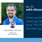 Kitces & Carl Ep 50: Overcoming Referral (Asking) Reluctance And Taking The Risk Of Marketing Yourself