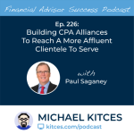 #FASuccess Ep 226: Building CPA Alliances To Reach A More Affluent Clientele To Serve, With Paul Saganey