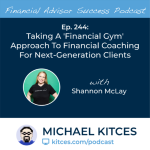 #FA Success Ep 244: Taking A 'Financial Gym' Approach To Financial Coaching For Next-Generation Clients, With Shannon McLay